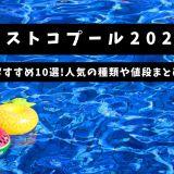 コストコプール2021|おすすめ10選!人気の種類や値段まとめ