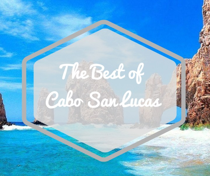 The Best of Cabo San Lucas; three must visit Cabo destinations.