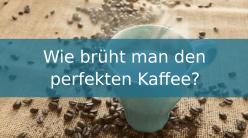 Wie brüht man den perfekten Kaffee