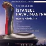 tekirdağdan istanbul 3. havaalanına nasıl gidilir