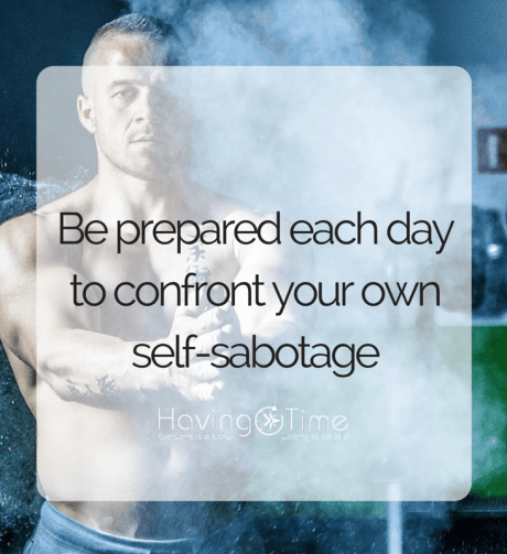 Be prepared each day to confront you own self-sabotage
