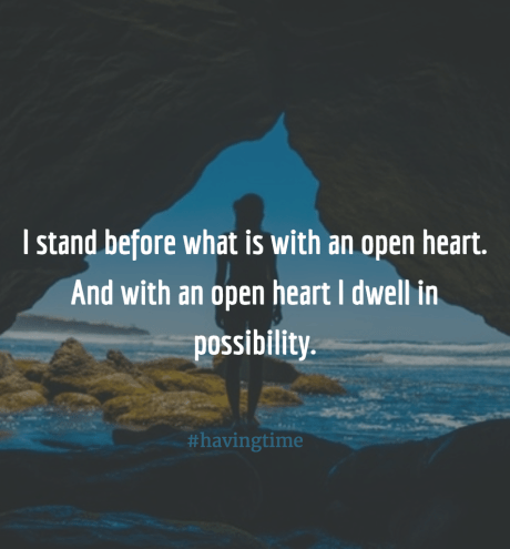I stand before what is with an open heart. And with an open heart I dwell in possibility