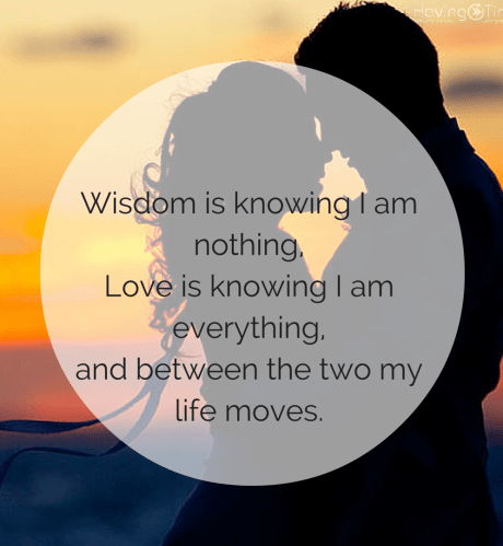 Wisdom is knowing I am nothing,Love is knowing I am everything,and between the two my life moves.