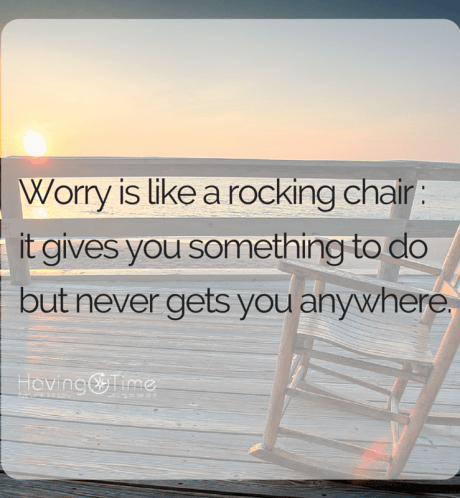 Worry is like a rocking chair- it gives you something to do but never gets you anywhere