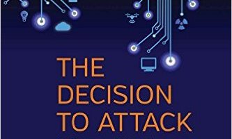 """Book Excerpt:  """"The Decision to Attack: Military and Intelligence Cyber-Decision-Making"""""""