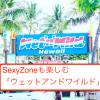 SexyZoneも楽しむ「ウェットアンドワイルド」が最高に楽しすぎ!!