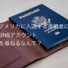 アメリカに入国する渡航者に対してSNSアカウント情報を尋ねる制度が導入されます。