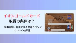 イオンゴールドカード入手方法・条件まとめ!特典や家族カード、利用できる空港ラウンジについても解説!