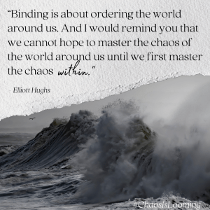 """""""Binding is about ordering the world around us. And I would remind you that we cannot hope to master the chaos of the world around us until we first master the chaos within."""" - Elliott Hughs"""
