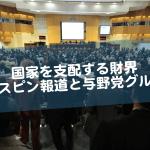 国家を支配する財界~スピン報道と与野党グル~