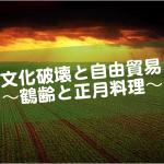 文化破壊と自由貿易~鶴齢と正月料理~
