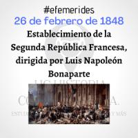 Efemérides: 26 de febrero de 1848. Establecimiento de la Segunda República Francesa, dirigida por Luis Napoleón Bonaparte.