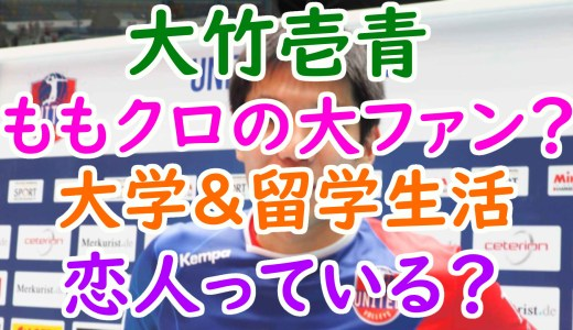 大竹壱青(いっせい)ももクロ好きは高校時代から?大学&留学生活や彼女について