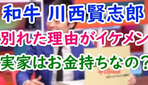 和牛(芸人)川西賢志郎の彼女と別れた理由がイケメン過ぎる!実家の父は社長で金持ち?