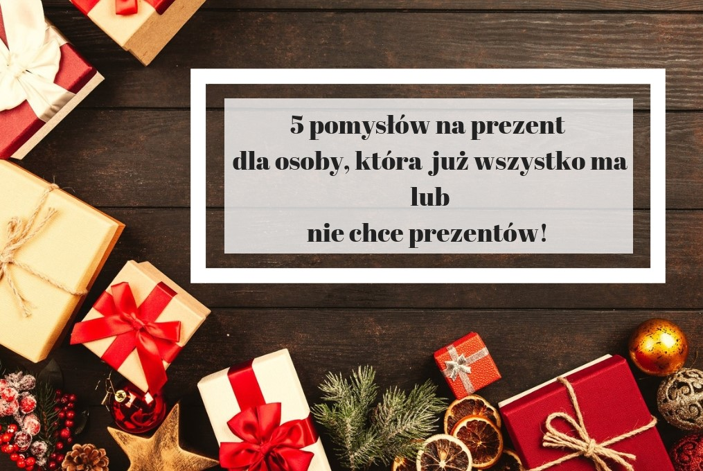 pomysły na prezent dla osoby, która wszystko ma lub nie chce prezentów 2018 - podsumowanie prezentowego wpisu.
