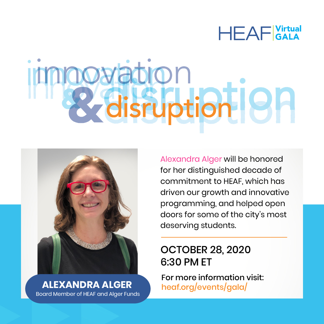 October 28th, 2020, 6:30 PM; Alexandra Alger will be honored for her distinguished decade of commitment to HEAF, which has driven our growth and innovative programming , and helped open doors for some of the city's most deserving students.