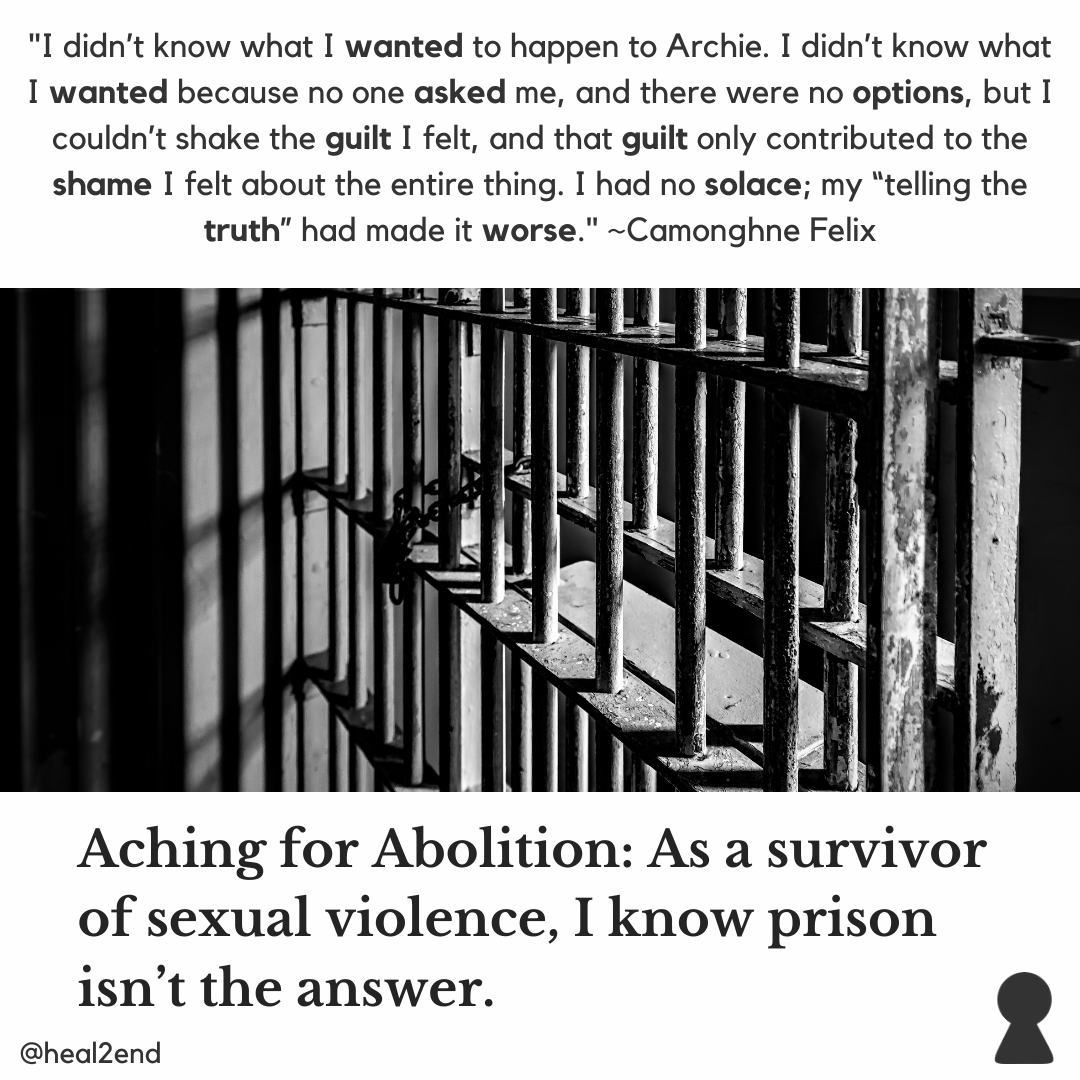 "[Image Description: In the center of the graphic, there is a photograph of the bars of a jail cell. At the top of the graphic is a white background with black text that reads, """"I didn't know what I wanted to happen to Archie. I didn't know what I wanted because no one asked me, and there were no options, but I couldn't shake the guilt I felt, and that guilt only contributed to the shame I felt about the entire thing. I had no solace; my ""telling the truth"" had made it worse."" ~Camonghne Felix."" At the bottom of the graphic is a white background with black text that reads ""Aching for Abolition: As a survivor of sexual violence, I know prison isn't the answer."" In the bottom left corner there is black text that reads, '@heal2end'. In the bottom right corner, there is a black version of the heal2end logo.]"