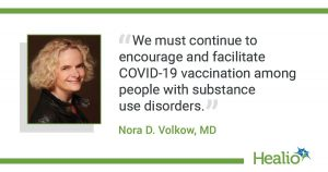 """An infographic with a quote that reads: """"We must continue to encourage and facilitate COVID-19 vaccination among people with substance use disorders."""" The source of the quote is:  Nora D. Volkow, MD."""