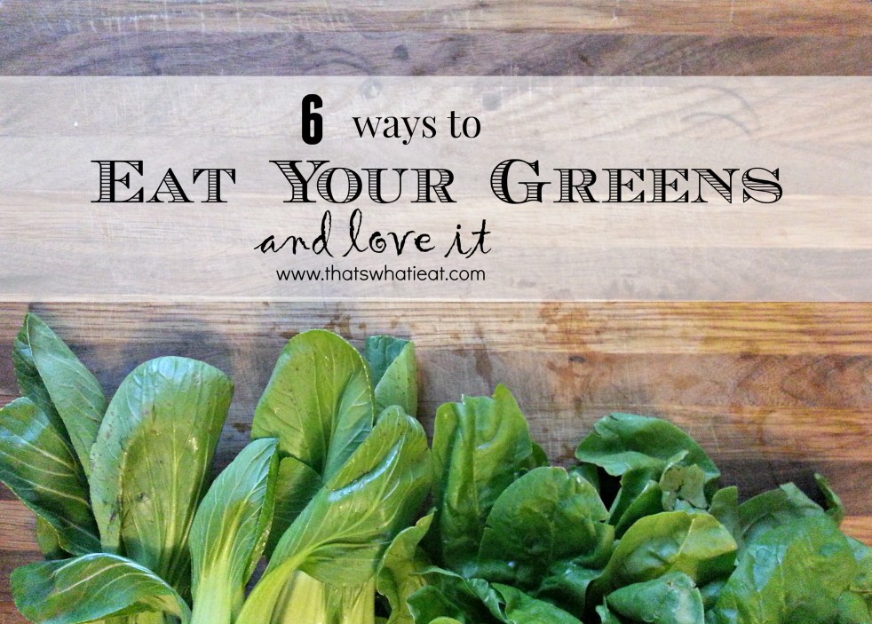 6 ways to eat your greens and love it www.thatswhatieat.com