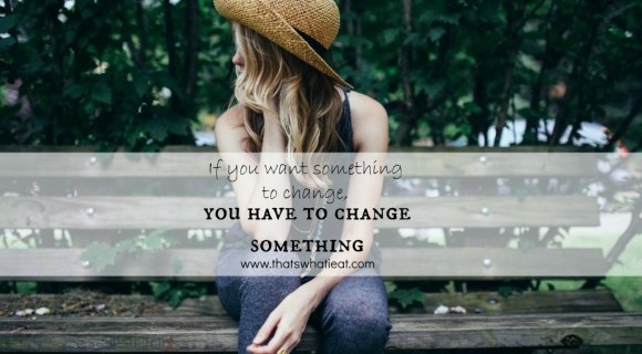 If you want something to change you have to change something www.thatswhatieat.com