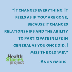 """""""It changes everything. It feels as if 'you' are gone, because it changes relationships and the ability to participate in life in general as you once did. I miss the old 'me'."""" – Anonymous"""