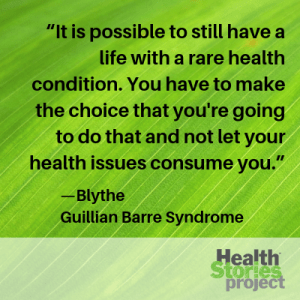"""It is possible to still have a life with a rare health condition. You have to make the choice that you're going to do that and not let your health issues consume you.""—Blythe, Guillian Barre Syndrome"