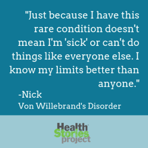 """""""Just because I have this rare condition doesn't mean I'm 'sick' or can't do things like everyone else. I know my limits better than anyone."""" -Nick, Von Willebrand's Disorder"""