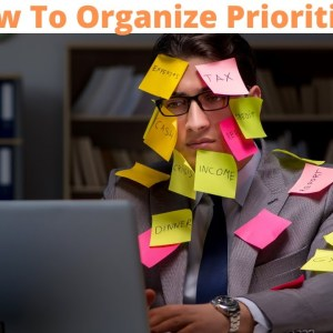 How To Organize Priorities - How To Get Your Priorities In Order - How To Organize Your Life