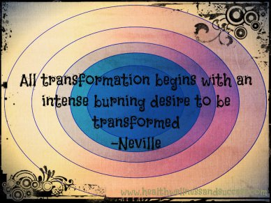 All transformation begins with intense burning desire to be transformed