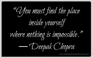 """You must find the place inside yourself where nothing is impossible.""  ― Deepak Chopra"