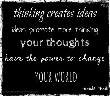 thinking creates ideas, ideas promote more thinking, your thoughts have the power to change your world -Wenda O'Neill
