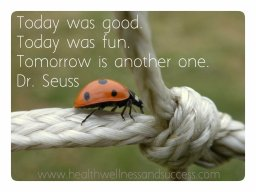 Today was good. Today was fun. Tomorrow is another one.Dr. Seuss