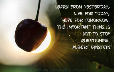 """Learn from yesterday, live for today, hope for tomorrow. The important thing is not to stop questioning."" Albert Einstein"