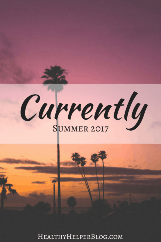 Currently: SUMMER 2017 | Healthy Helper @Healthy_Helper A personal post with updates, announcements, and info on where I am at and what's going on with me currently!