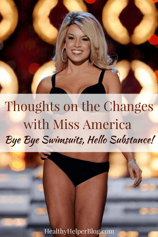 Thoughts on the Changes with Miss America: Bye Bye Swimsuits, Hello Substance! | Healthy Helper A discussion on the recent changes in the Miss America Organization that eliminated the swimsuit portion of the competition. My open, honest thoughts on this decision and what I think it means for the future of the competition.
