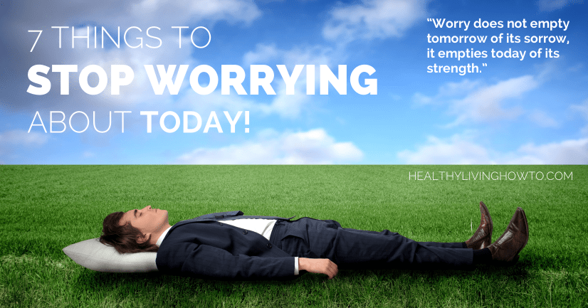 7 Things To Stop Worrying About Today | healthylivinghowto.com
