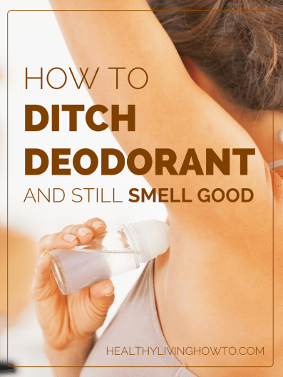 How To Ditch Deodorant And Still Smell Good   healthylivinghowto.com