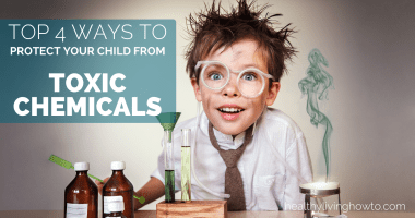 Top 4 Ways To Protect Your Child From Toxic Chemicals