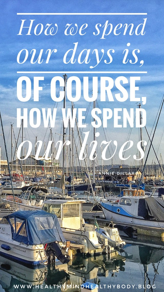 How we spend each day is ultimately how we spend our lives. Be sure you love every aspect of your day so your life is full of joy and no regrets