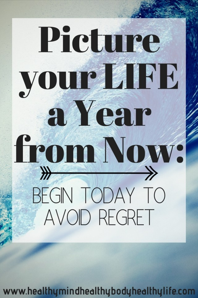 Picture your life one year ago. What do you wish you had achieved since then and haven't? Begin today so one year from now you can look back with pride at your achievements with no regrets.