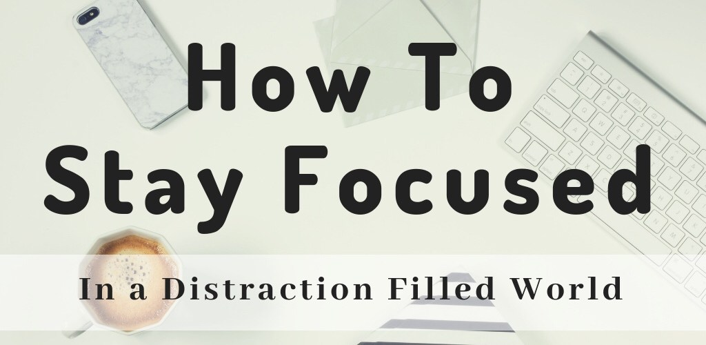 How to stay focused in a distraction filled world.