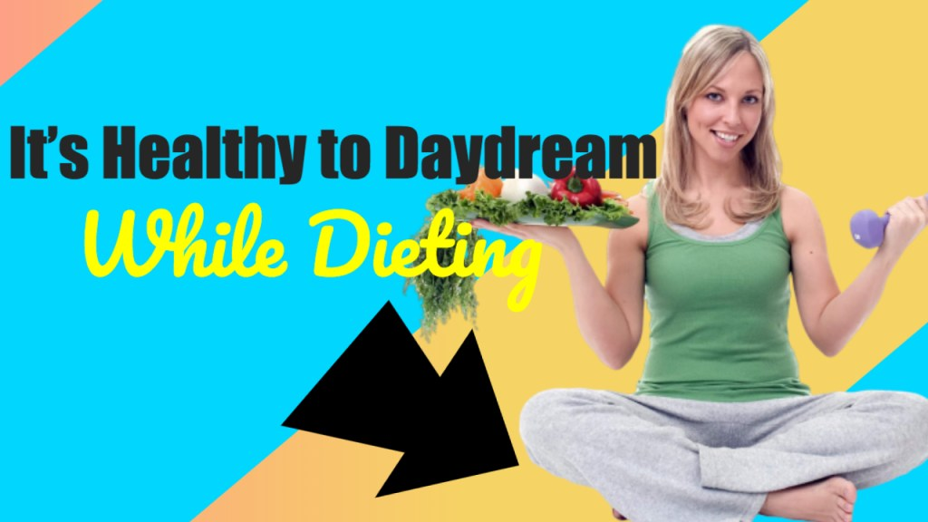 It's Healthy to Daydream While Dieting