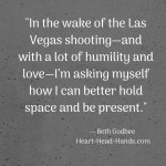 """This excerpt from the blog post appears in white font against a dark grey background: """"In the wake of the Las Vegas shooting—and with a lot of humility and love—I'm asking myself how I can better hold space and be present."""""""