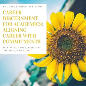 "This e-course announcement shows a yellow sunflower and blue sky. It includes a textbox with the following information: ""E-course starting Apr. 15th! Career Discernment for Academics: Aligning Career with Commitments. Self-paced study, exercises, coaching, and more ..."""