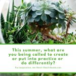 """This image (mostly white and green) shares the text """"This summer, what are you being called to create or put into practice or do differently? For inspiration, see Heart-Head-Hands.com"""" with an arrangement of succulents."""