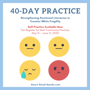 "Along with showing 4 emoticons representing different emotions, this flyer reads, ""40-Day Practice: Strengthening Emotional Literacies to Counter White Fragility. Self-Practice Available Now. Pre-Register for Next Community Practice: May 13 — June 21, 2020. Heart-Head-Hands.com"""