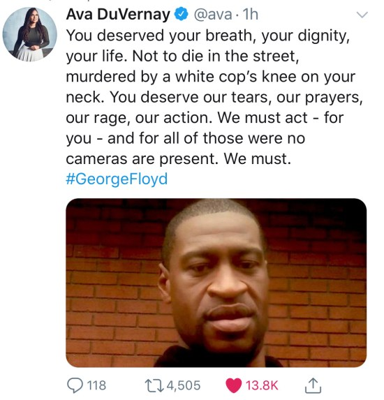 "This tweet from Ava DuVernay shows a photo of George Floyd and reads: ""You deserved your breath, your dignity, your life. Not to die in the street, murdered by a white cop's knee on your neck. You deserve our tears, our prayers, our rage, our action. We must act — for you — and for all of those where no cameras are present. We must. #GeorgeFloyd"""