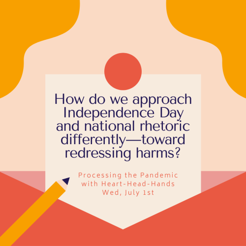 "This image shares this week's question—""How do we approach Independence Day and national rhetoric differently — toward redressing harms?""—along with meeting information: ""Processing the Pandemic with Heart-Head-Hands. Wed, July 1st."" Text appears in a central box that looks like a letter partially out of an envelope. The colors are red, orange, and yellow."