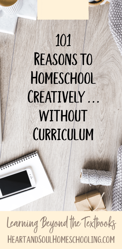 101 reasons to homeschool without curriculum | homeschooling creatively | unschooling | delight-directed homeschooling