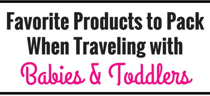 Favorite Products to Pack When Traveling with Babies and Toddlers